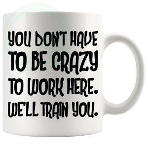 you dont have to be crazy to work here novelty mug