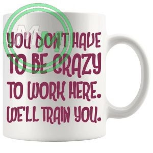 You Dont Have To Be Crazy To Work Here Novelty Mug In Pink