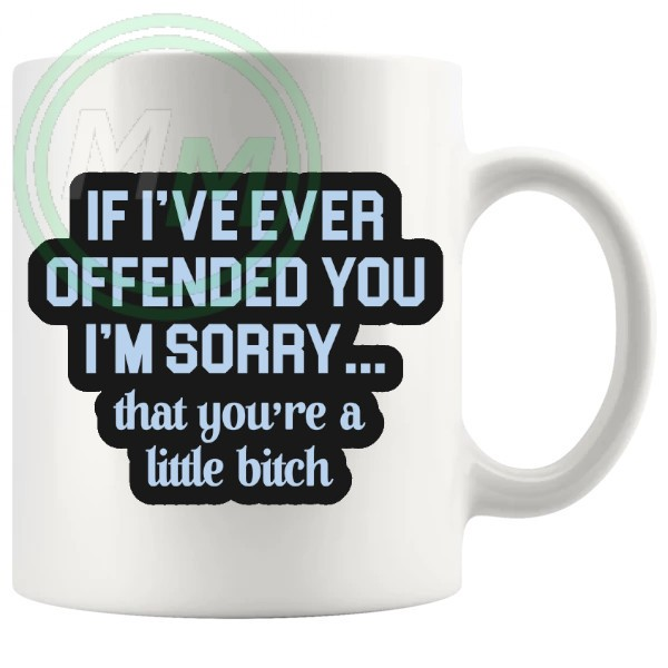 if ive ever offended you mug